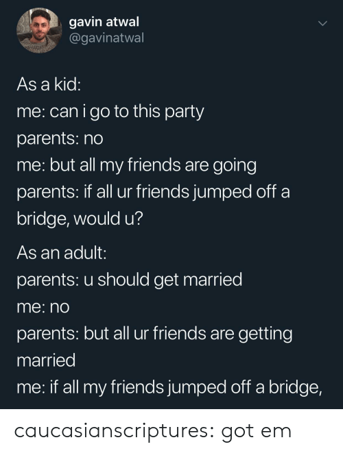 gavin: gavin atwal  @gavinatwal  As a kid  me: canigo to this party  parents: no  me: but all my friends are going  parents: If all ur friends jumped oft a  bridge, would u?  As an adult:  parents: u should get married  me: nO  parents: but all ur friends are getting  married  me: if all my friends jumped off a bridge, caucasianscriptures:  got em