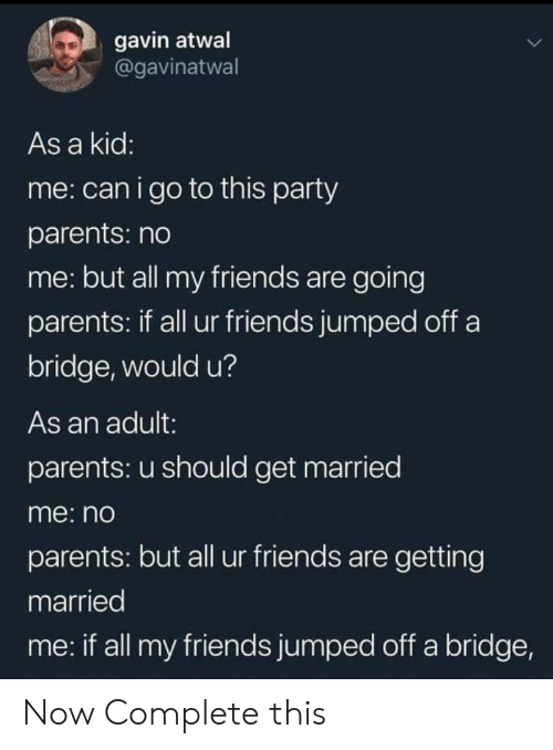 gavin: gavin atwal  @gavinatwal  As a kid:  me: canigo to this party  parents: no  me: but all my friends are going  parents: if all ur friends jumped off a  bridge, would u?  As an adult:  parents: u should get married  me: no  parents: but all ur friends are getting  married  me: if all my friends jumped off a bridge, Now Complete this