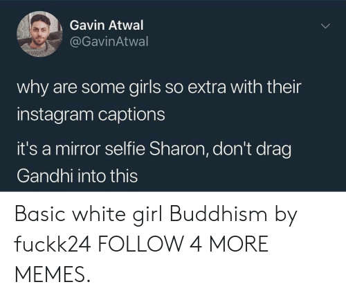 Buddhism: Gavin Atwal  @GavinAtwal  why are some girls so extra with their  instagram captions  it's a mirror selfie Sharon, don't drag  Gandhi into this Basic white girl Buddhism by fuckk24 FOLLOW 4 MORE MEMES.