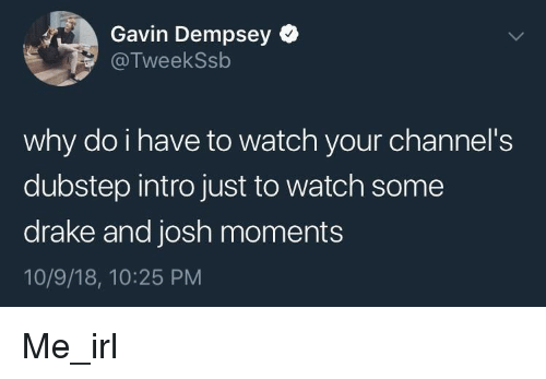 dubstep: Gavin Dempsey  @TweekSsb  why do i have to watch your channel's  dubstep intro just to watch some  drake and josh moments  10/9/18, 10:25 PM Me_irl
