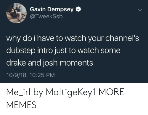 dubstep: Gavin Dempsey  @TweekSsb  why do i have to watch your channel's  dubstep intro just to watch some  drake and josh moments  10/9/18, 10:25 PM Me_irl by MaltigeKey1 MORE MEMES