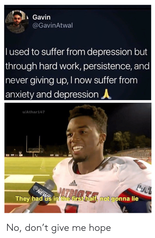gavin: Gavin  @GavinAtwal  l used to suffer from depression but  through hard work, persistence, and |  never giving up, I now suffer from  anxiety and depression  u/Athar147  odidas  ATRAMTA  NEWS  They had us in the first half, not gonna lie No, don't give me hope