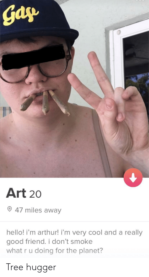 tree hugger: gay  Art 20  47 miles away  hello! i'm arthur! i'm very cool and a really  good friend. i don't smoke  what r u doing for the planet? Tree hugger