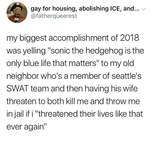 "Gay For: gay for housing, abolishing ICE, and...  @fatherqueerest  my biggest accomplishment of 2018  was yelling ""sonic the hedgehog is the  only blue life that matters"" to my old  neighbor who's a member of seattle's  SWAT team and then having his wife  threaten to both kill me and throw me  in jail if i ""threatened their lives like that  ever again"""
