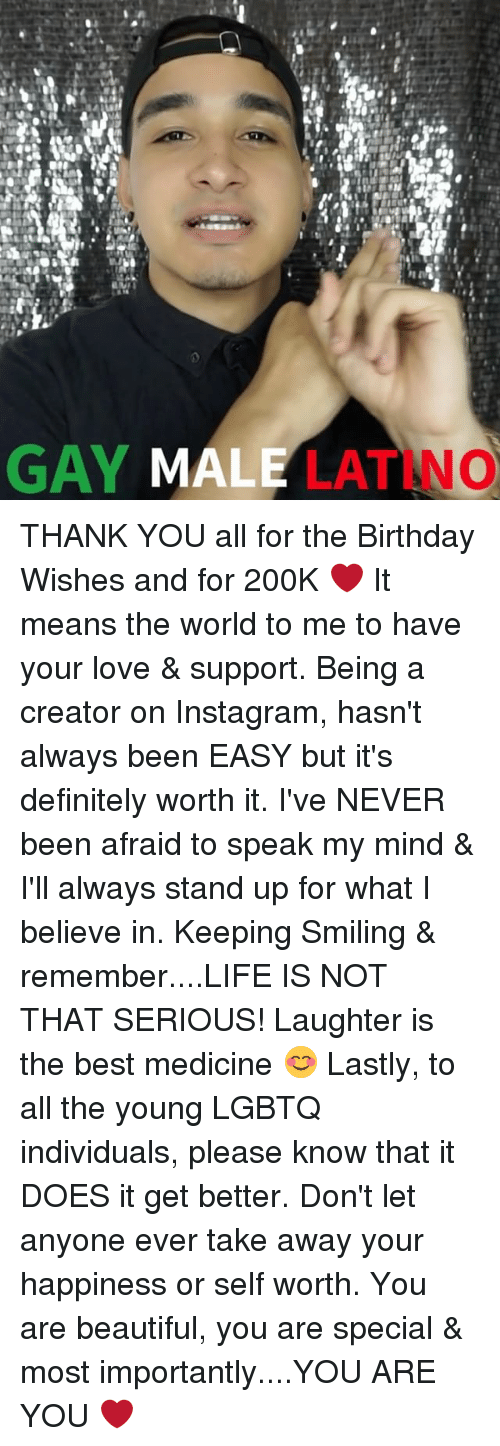 Beautiful, Birthday, and Definitely: GAY MALE  LATINO THANK YOU all for the Birthday Wishes and for 200K ❤️ It means the world to me to have your love & support. Being a creator on Instagram, hasn't always been EASY but it's definitely worth it. I've NEVER been afraid to speak my mind & I'll always stand up for what I believe in. Keeping Smiling & remember....LIFE IS NOT THAT SERIOUS! Laughter is the best medicine 😊 Lastly, to all the young LGBTQ individuals, please know that it DOES it get better. Don't let anyone ever take away your happiness or self worth. You are beautiful, you are special & most importantly....YOU ARE YOU ❤️