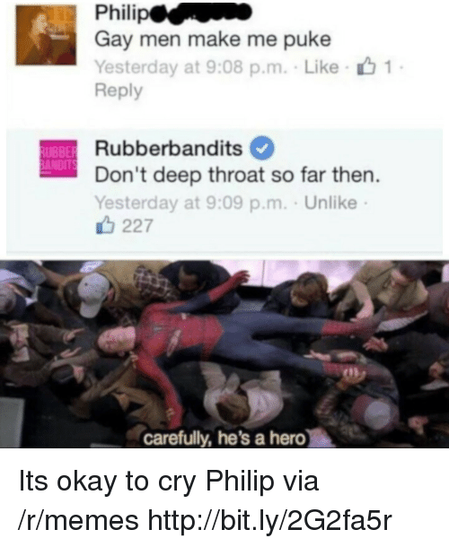 puke: Gay men make me puke  Yesterday at 9:08 p.m. Like  Reply  Rubberbandits  Don't deep throat so far then  Yesterday at 9:09 p.m. . Unlike  UBBE  ANDIT  227  carefully, he's a hero Its okay to cry Philip via /r/memes http://bit.ly/2G2fa5r