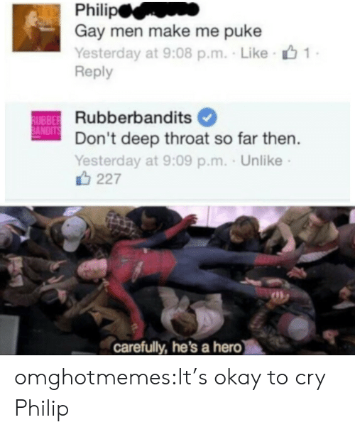 puke: Gay men make me puke  Yesterday at 9:08 p.m. Like  Reply  Rubberbandits  Don't deep throat so far then  Yesterday at 9:09 p.m. . Unlike  UBBE  ANDIT  227  carefully, he's a hero omghotmemes:It's okay to cry Philip