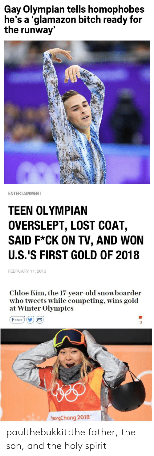 winter olympics: Gay Olympian tells homophobes  he's a 'glamazon bitch ready for  the runway   ENTERTAINMENT  TEEN OLYMPIAN  OVERSLEPT, LOST COAT,  SAID F*CK ON TV, AND WON  U.S.'S FIRST GOLD OF 2018  FEBRUARY 11, 2018   Chloe Kim, the 17-year-old snowboarder  who tweets while competing, wins gold  at Winter Olympics  f share) Y E  刁  eongChang 2018 paulthebukkit:the father, the son, and the holy spirit