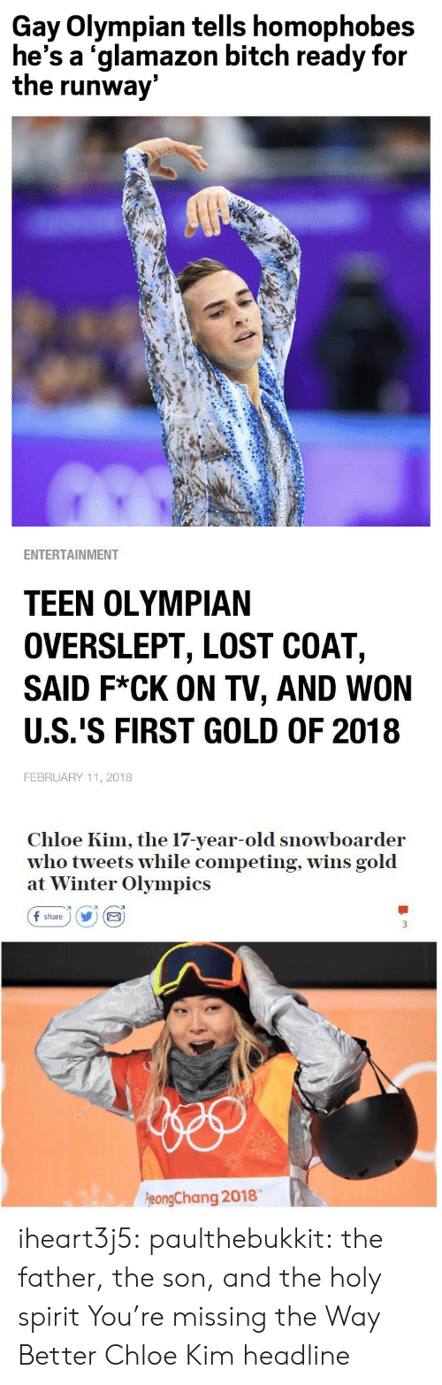 winter olympics: Gay Olympian tells homophobes  he's a 'glamazon bitch ready for  the runway   ENTERTAINMENT  TEEN OLYMPIAN  OVERSLEPT, LOST COAT,  SAID F*CK ON TV, AND WON  U.S.'S FIRST GOLD OF 2018  FEBRUARY 11, 2018   Chloe Kim, the 17-year-old snowboarder  who tweets while competing, wins gold  at Winter Olympics  f share) Y E  刁  eongChang 2018 iheart3j5: paulthebukkit: the father, the son, and the holy spirit  You're missing the Way Better Chloe Kim headline
