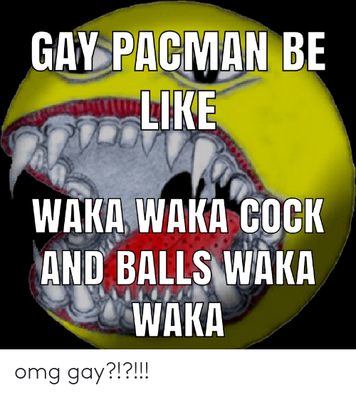 waka waka: GAY PACMAN BE  LIKE  WAKA WAKA COCK  AND BALLS WAKA  WAKA omg gay?!?!!!