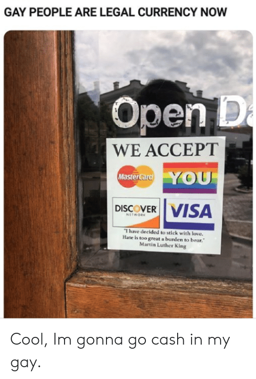 Martin: GAY PEOPLE ARE LEGAL CURRENCY NOW  Open D  a  WE ACCEPT  YOU  MasterCard  VISA  DISCOVER  NETWORK  I have decided to stick with love.  Hate is too great a burden to bear.  Martin Luther King Cool, Im gonna go cash in my gay.