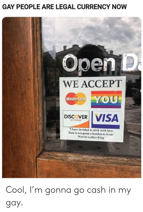 Martin: GAY PEOPLE ARE LEGAL CURRENCY NOW  Open D  a  WE ACCEPT  YOU  MasterCard  VISA  DISCOVER  NETWORK  I have decided to stick with love.  Hate is too great a burden to bear.  Martin Luther King Cool, I'm gonna go cash in my gay.