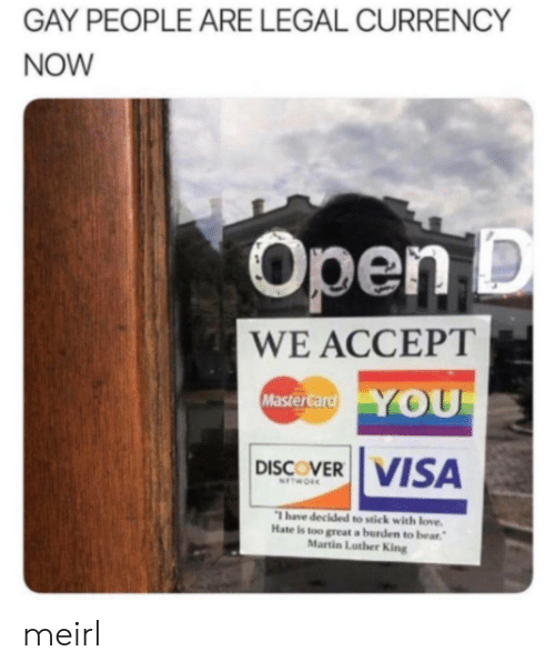 Martin: GAY PEOPLE ARE LEGAL CURRENCY  NOW  Open D  WE ACCEPT  YOU  MasterCard  DISCOVER VISA  NETWORK  Thave decided to stick with love.  Hate is too great a burden to bear  Martin Luther King meirl