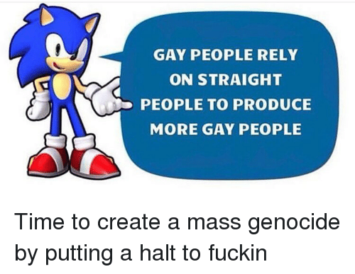 genocide: GAY PEOPLE RELY  ON STRAIGHT  PEOPLE TO PRODUCE  MORE GAY PEOPLE Time to create a mass genocide by putting a halt to fuckin