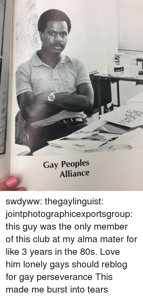burst into tears: Gay Peoples  Alliance swdyww:  thegaylinguist:  jointphotographicexportsgroup: this guy was the only member of this club at my alma mater for like 3 years in the 80s. Love him  lonely gays should reblog for gay perseverance   This made me burst into tears