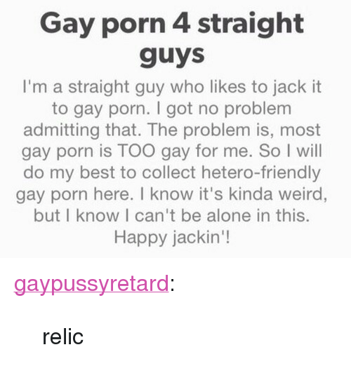 """Being Alone, Tumblr, and Weird: Gay porn 4 straight  guys  I'm a straight guy who likes to jack it  to gay porn. I got no problem  admitting that. The problem is, most  gay porn is TOO gay for me. So I will  do my best to collect hetero-friendly  gay porn here. T know it's kinda weird,  but I know I can't be alone in this.  Happy jackin'! <p><a href=""""https://gaypussyretard.tumblr.com/post/162385749299/relic"""" class=""""tumblr_blog"""">gaypussyretard</a>:</p>  <blockquote><p>relic</p></blockquote>"""