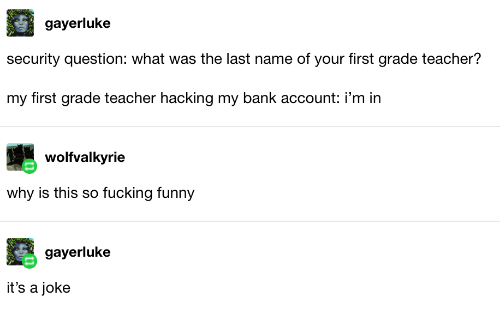 hacking: gayerluke  security question: what was the last name of your first grade teacher?  my first grade teacher hacking my bank account: i'm in  wolfvalkyrie  why is this so fucking funny  gayerluke  it's a joke