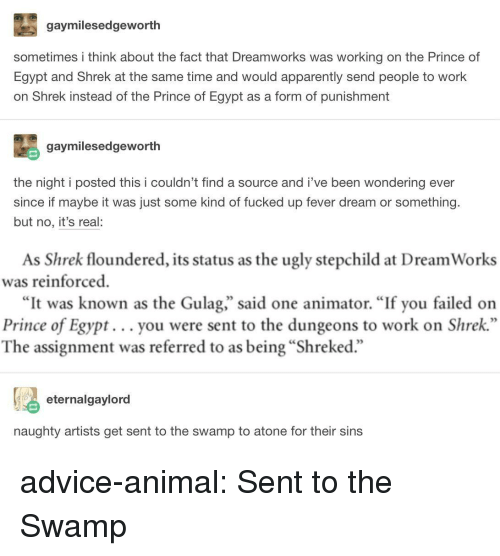 "dungeons: gaymilesedgeworth  sometimes i think about the fact that Dreamworks was working on the Prince of  Egypt and Shrek at the same time and would apparently send people to work  on Shrek instead of the Prince of Egypt as a form of punishment  gaymilesedgeworth  the night i posted this i couldn't find a source and i've been wondering ever  since if maybe it was just some kind of fucked up fever dream or something.  but no, it's real:  As Shrek floundered, its status as the ugly stepchild at Dream Works  was reinforced  ""It was known as the Gulag,"" said one animator. ""If you failed on  Prince of Egypt... you were sent to the dungeons to work on Shrek  The assignment was referred to as being ""Shreked.""  eternalgaylord  naughty artists get sent to the swamp to atone for their sins advice-animal:  Sent to the Swamp"