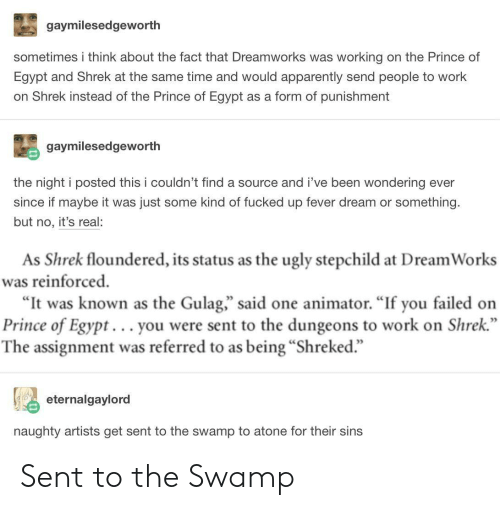 "dungeons: gaymilesedgeworth  sometimes i think about the fact that Dreamworks was working on the Prince of  Egypt and Shrek at the same time and would apparently send people to work  on Shrek instead of the Prince of Egypt as a form of punishment  gaymilesedgeworth  the night i posted this i couldn't find a source and i've been wondering ever  since if maybe it was just some kind of fucked up fever dream or something.  but no, it's real:  As Shrek floundered, its status as the ugly stepchild at Dream Works  was reinforced  ""It was known as the Gulag,"" said one animator. ""If you failed on  Prince of Egypt... you were sent to the dungeons to work on Shrek  The assignment was referred to as being ""Shreked.""  eternalgaylord  naughty artists get sent to the swamp to atone for their sins Sent to the Swamp"