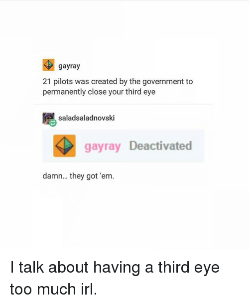 Ironic, Too Much, and Government: gayray  21 pilots was created by the government to  permanently close your third eye  saladsaladnovski  gayray Deactivated  damn... they got 'em. I talk about having a third eye too much irl.