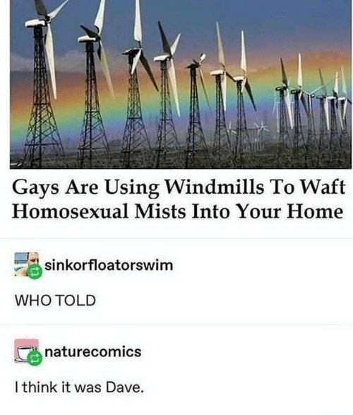 windmills: Gays Are Using Windmills To Waft  Homosexual Mists Into Your Home  sinkorfloatorswim  WHO TOLD  naturecomics  I think it was Dave.