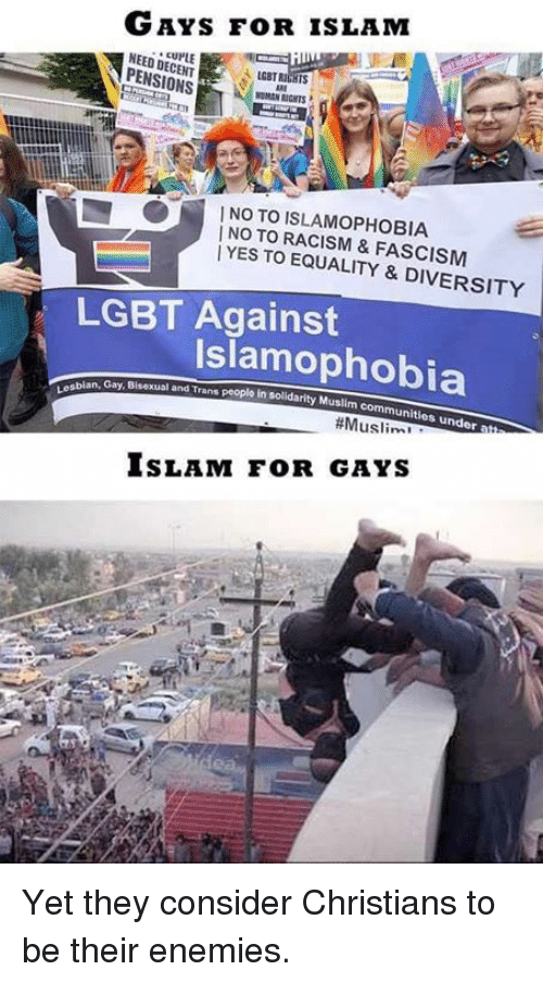 Community, Lgbt, and Memes: GAYS Foo R ISLAM  NEEDDEURLE  N PENSIONS  NOTO ISLAMOPHOBIA  TO YES TO EQUALITY & DIVERSITY  LGBT Against  Islamophobia  abian, Gay, Bisexual and Musim communities under  ISLAM FOR GAYS Yet they consider Christians to be their enemies.