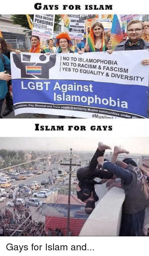 Community, Muslim, and Racism: GAYS FOR ISLAM  NEED DECENT  IGBT Rains  PENSIONS  WOMAN RICNTS  | NO TO ISLAM°PHOBIA  | NO TO RACISM & FASCISM  |  YES TO EQUALITY & DIVERSITY  LGBT Against  Islamophobia  bian, Gay, Bisexual and Trans people in solidarity  in solidarity Muslim communities under atta  #Muslims-  SLAM FOR GAYS Gays for Islam and...