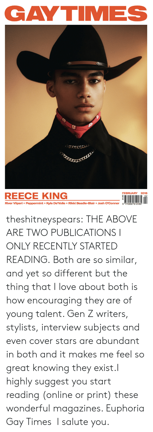 "I Salute You: GAYTIMES  FEBRUARY 2018  REECE KING  River Viiperi + Peppermint + Kyle DeVolle + Rikki Beadle-Blair + Josh O'Connor  9哼70950""610185 theshitneyspears: THE ABOVE ARE TWO PUBLICATIONS I ONLY RECENTLY STARTED READING. Both are so similar, and yet so different but the thing that I love about both is how encouraging they are of young talent. Gen Z writers, stylists, interview subjects and even cover stars are abundant in both and it makes me feel so great knowing they exist.I highly suggest you start reading (online or print) these wonderful magazines. Euphoria  Gay Times  I salute you."