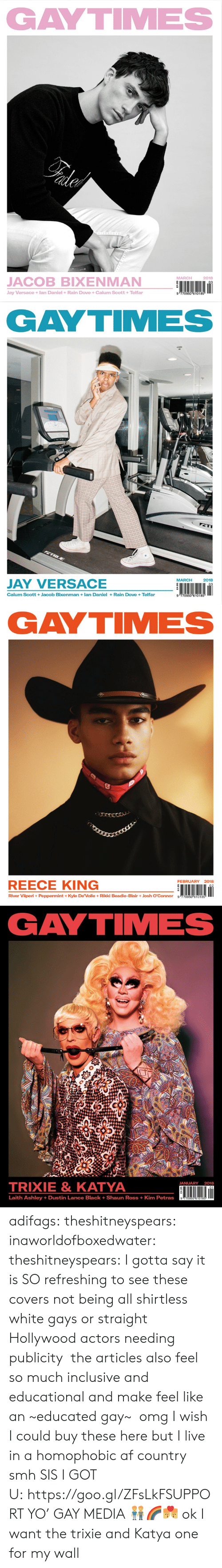 Reece: GAYTIMES  MARCH  2018  JACOB BIXENMAN  Jay Versace +lan Daniel +Rain Dove +Calum Scott +Telfar  9 770950 610185   GAYTIMES  MARCH2018  JAY VERSACE  Calum Scott +Jacob Bixenman lan Daniel+Rain Dove +Telfar  9 770950 610185   GAYTIMES  FEBRUARY 2018  REECE KING  River Viiperi+ Peppermint +Kyle De'Volle+ Rikki Beadle-BlairJosh O'Connor g 770950 610185   GAYTIMES  TRIXIE& KATYA  JANUARY 2018  01  Laith Ashley +Dustin Lance Black + Shaun Ross + Kim Petras adifags:  theshitneyspears:  inaworldofboxedwater:  theshitneyspears:   I gotta say it is SO refreshing to see these covers not being all shirtless white gays or straight Hollywood actors needing publicity the articles also feel so much inclusive and educational and make feel like an~educated gay~   omg I wish I could buy these here but I live in a homophobic af country smh  SIS I GOT U:https://goo.gl/ZFsLkFSUPPORT YO' GAY MEDIA👬🌈👨❤️💋👨  ok I want the trixie and Katya one for my wall