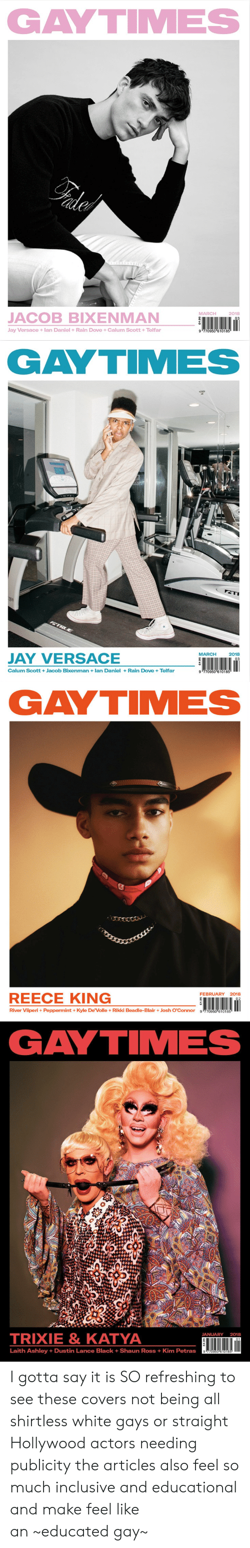 Reece: GAYTIMES  MARCH  2018  JACOB BIXENMAN  Jay Versace +lan Daniel +Rain Dove +Calum Scott +Telfar  9 770950 610185   GAYTIMES  MARCH2018  JAY VERSACE  Calum Scott +Jacob Bixenman lan Daniel+Rain Dove +Telfar  9 770950 610185   GAYTIMES  FEBRUARY 2018  REECE KING  River Viiperi+ Peppermint +Kyle De'Volle+ Rikki Beadle-BlairJosh O'Connor g 770950 610185   GAYTIMES  TRIXIE& KATYA  JANUARY 2018  01  Laith Ashley +Dustin Lance Black + Shaun Ross + Kim Petras I gotta say it is SO refreshing to see these covers not being all shirtless white gays or straight Hollywood actors needing publicitythe articles also feel so much inclusive and educational and make feel like an~educated gay~