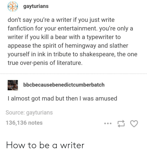 typewriter: gayturians  don't say you're a writer if you just write  fanfiction for your entertainment. you're only a  writer if you kill a bear with a typewriter to  appease the spirit of hemingway and slather  yourself in ink in tribute to shakespeare, the one  true over-penis of literature  bbcbecausebenedictcumberbatch  almost got mad but then I was amused  Source: gayturians  136,136 notes How to be a writer