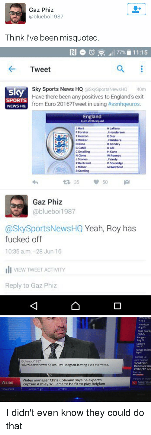 vardy: Gaz Phiz  @blueboi 1987  Think I've been misquoted   77% 11:15  Tweet  Sky Sports News HQ  @SkySportsNewsHQ 40m  sky  Have there been any positives to England's exit  SPORTS  from Euro 2016?Tweet in using tissnhqeuros.  NEWS HQ  England  Euro 2016 squad  N Clyne  Rooney  J Vardy  R Sterling  Gaz Phiz  blueboi 1987  @Sky Sports NewsHQ  Yeah, Roy has  fucked off  10:35 a.m. 28 Jun 16  li VIEW TWEET ACTIVITY  Reply to Gaz Phiz   Wales  N Ireland  Gblueboi1987  @Sky SportsNewsHQ Yes, Roy Hodgson, leaving. He's overrated.  Wales manager Chris Coleman says he expects  captain Ashley Williams to be fit to play Belgium  Premier Lge  Ch ship  Motherwel  Aug 6  Hamilton  Aug 13  Ross County  Aug 20  Rangers  Aug 27  Sep 10  Partick Thistle  Sep 17  Coming up  Scottish  Premiershi  2016/17 sea I didn't even know they could do that