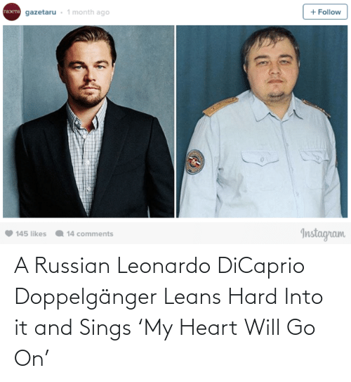 Russian: gazetaru - 1 month ago  + Follow  rasera  Instagram  145 likes  14 comments A Russian Leonardo DiCaprio Doppelgänger Leans Hard Into it and Sings 'My Heart Will Go On'