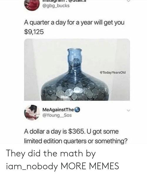 quarters: @gbg bucks  A quarter a day for a year will get you  $9,125  eTodayYearsOld  MeAgainstThe  @Young_Sos  A dollar a day is $365. U got some  limited edition quarters or something? They did the math by iam_nobody MORE MEMES