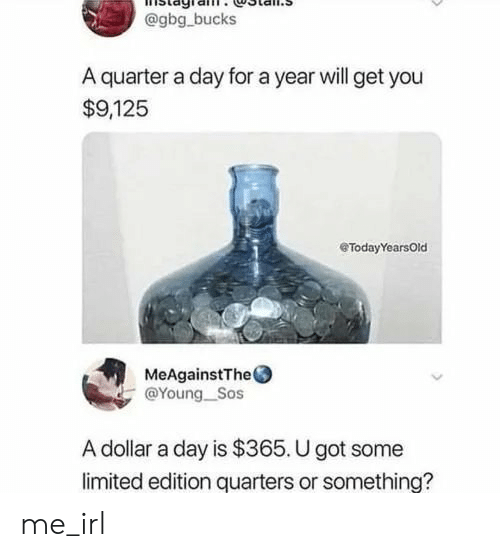 quarters: @gbg bucks  A quarter a day for a year will get you  $9,125  eTodayYearsOld  MeAgainstThe  @Young_Sos  A dollar a day is $365. U got some  limited edition quarters or something? me_irl