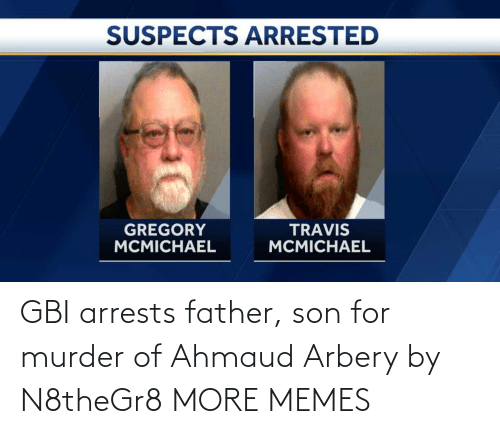 father: GBI arrests father, son for murder of Ahmaud Arbery by N8theGr8 MORE MEMES