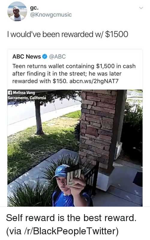 Abc, Blackpeopletwitter, and News: gC.  @Knowgcmusic  I would've been rewarded w  / $1500  ABC News@ABC  Teen returns wallet containing $1,500 in cash  after finding it in the street; he was later  rewarded with $150. abcn.ws/2hgNAT7  f Melissa Vang  Sacramento, California <p>Self reward is the best reward. (via /r/BlackPeopleTwitter)</p>