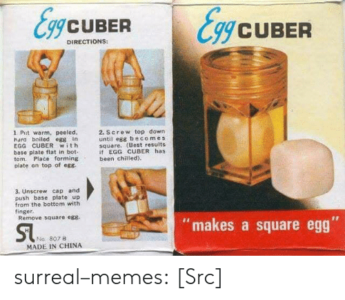 """egs: gCUBER  CUBER  DIRECTIONS:  1. Put warm, peeled,  hard boiled egg in  EGG CUBER with  base plate flat in bot-  tom. Place forming  plate on top of eg8  2. Screw top down  until egg becom es  square. (Best results  if EGG CUBER has  been chilied)  3. Unscrew cap and  push base plateup  from the bottom with  finger.  Remove square egs  """"makes a square egg  Na, 807B  MADE IN CHINA surreal–memes:  [Src]"""