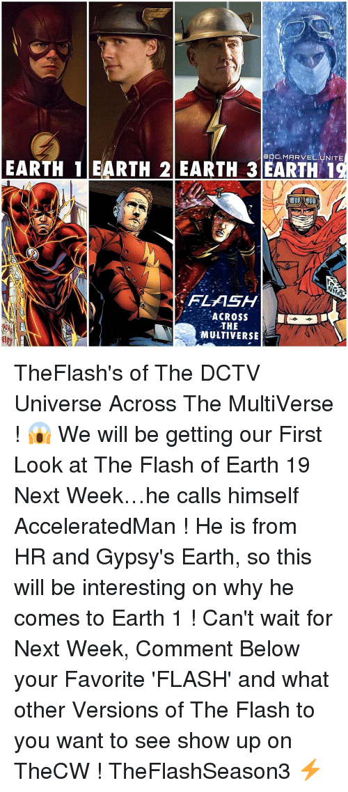 Memes, Earth, and Marvel: GDC. MARVEL UNITE  EARTH 1 EARTH 2 EARTH 3 EARTH 1  FLASH  ACROSS  THE  MULTIVERSE TheFlash's of The DCTV Universe Across The MultiVerse ! 😱 We will be getting our First Look at The Flash of Earth 19 Next Week…he calls himself AcceleratedMan ! He is from HR and Gypsy's Earth, so this will be interesting on why he comes to Earth 1 ! Can't wait for Next Week, Comment Below your Favorite 'FLASH' and what other Versions of The Flash to you want to see show up on TheCW ! TheFlashSeason3 ⚡️