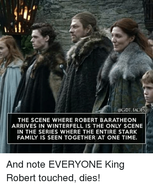 baratheon: @GDT. FACTS  THE SCENE WHERE ROBERT BARATHEON  ARRIVES IN WINTERFELL IS THE ONLY SCENE  IN THE SERIES WHERE THE ENTIRE STARK  FAMILY IS SEEN TOGETHER AT ONE TIME. And note EVERYONE King Robert touched, dies!