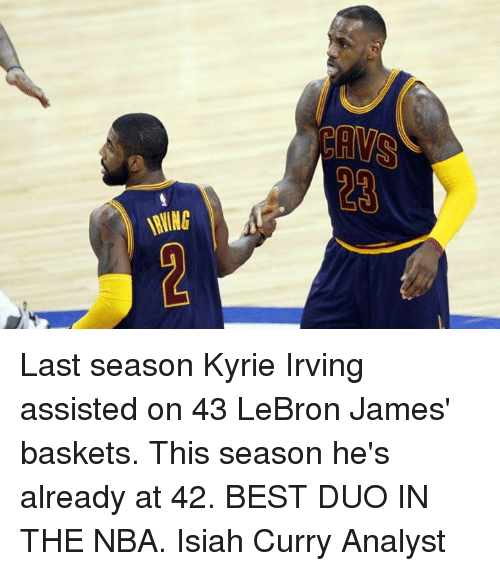 Kyrie Irving, LeBron James, and Memes: GE GRT Last season Kyrie Irving assisted on 43 LeBron James' baskets. This season he's already at 42.  BEST DUO IN THE NBA.  Isiah Curry Analyst