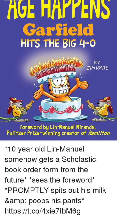 scholastic: GE  HAPPENS  Garfield  HITS THE BIG 4-0  BY  Foreword by Lin-Manuel Miranda  Pulitzer Prize winning creator of Hamilton *10 year old Lin-Manuel somehow gets a Scholastic book order form from the future* *sees the foreword*  *PROMPTLY spits out his milk & poops his pants* https://t.co/4xie7IbM6g