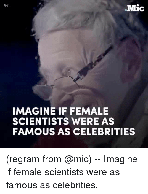 Memes, Celebrities, and 🤖: GE  Mic  IMAGINE IF FEMALE  SCIENTISTS WERE AS  FAMOUS AS CELEBRITIES (regram from @mic) -- Imagine if female scientists were as famous as celebrities.