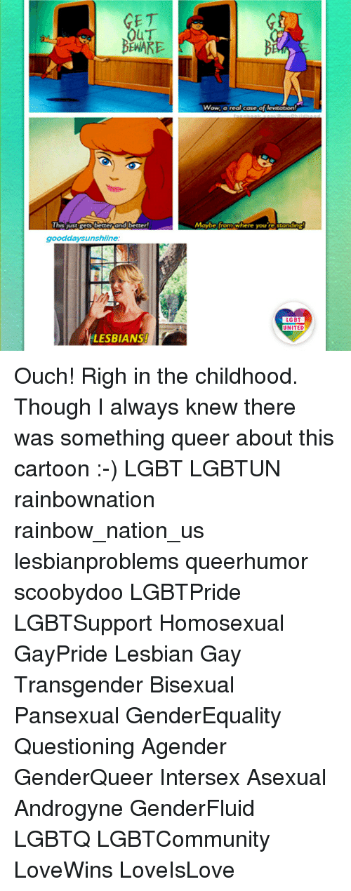 Lesbians, Lgbt, and Memes: GE T  OUT  Wow, a real case of levitation  CaseO  Maybe from where youGitanding  Thes just gets better and better  ere you re S  gooddaysunshiine  LGBT  LGBT  UNITED  UNITED  LESBIANS! Ouch! Righ in the childhood. Though I always knew there was something queer about this cartoon :-) LGBT LGBTUN rainbownation rainbow_nation_us lesbianproblems queerhumor scoobydoo LGBTPride LGBTSupport Homosexual GayPride Lesbian Gay Transgender Bisexual Pansexual GenderEquality Questioning Agender GenderQueer Intersex Asexual Androgyne GenderFluid LGBTQ LGBTCommunity LoveWins LoveIsLove