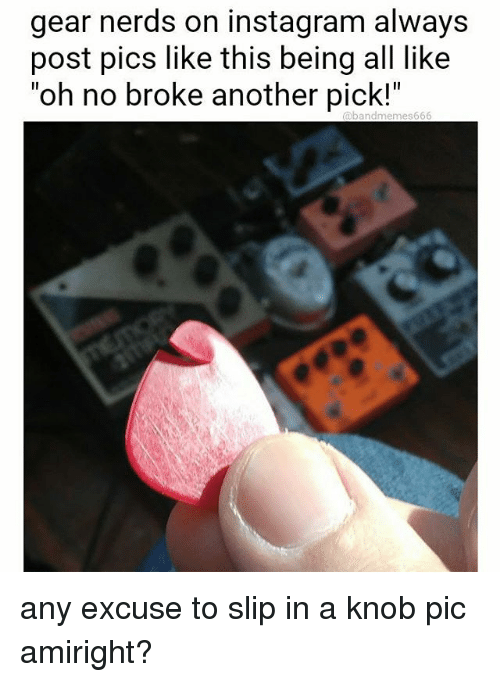 """Instagram, Memes, and 🤖: gear nerds on instagram always  post pics like this being all like  """"oh no broke another pick!""""  Obandmemes666 any excuse to slip in a knob pic amiright?"""