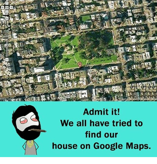 Ged: GED  Admit it!  We all have tried to  find our  house on Google Maps.
