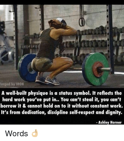 Ged: ged by IRON  A well-built physique is a status symbol. It reflects the  hard work you've put in.. You can't steal it, you can't  borrow it & cannot hold on to it without constant work.  It's from dedication, discipline self-respect and dignity.  Ashley Horner Words 👌🏼