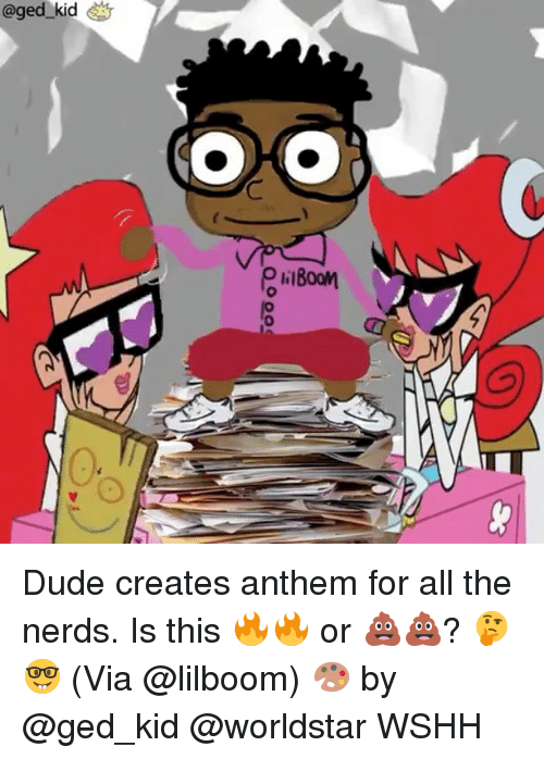 Ged: @ged-kid  OR  liBoon Dude creates anthem for all the nerds. Is this 🔥🔥 or 💩💩? 🤔🤓 (Via @lilboom) 🎨 by @ged_kid @worldstar WSHH