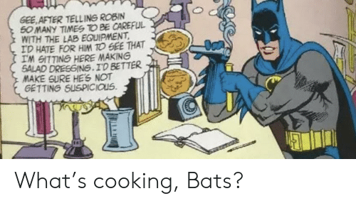robin: GEE AFTER TELLING ROBIN  50 MANY TIMES TO BE CAREFUL  WITH THE LAB EQUIPMENT  ID HATE FOR HIM TO GEE THAT  IM GITTING HERE MAKING  SALAD DRESGING.ID BETTER  MAKE SURE HES NOT  GETTING SUSPICIOUS What's cooking, Bats?
