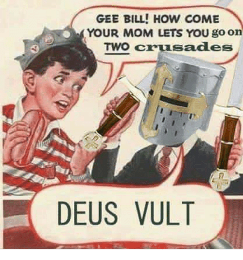 deus vult: GEE BILL! HOW COME  YOUR MOM LETS YOU go on  TWO crusades  DEUS VULT